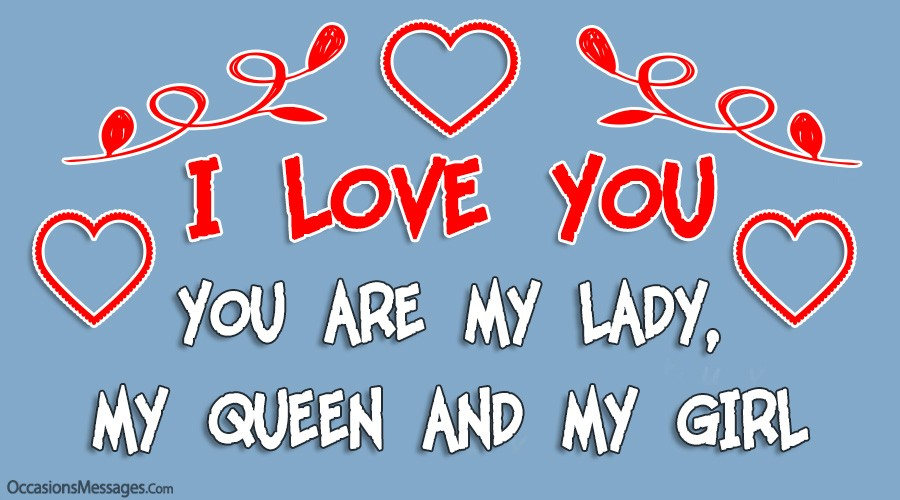 I love you. You are my lady, My queen and my girl.
